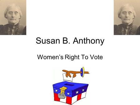 Susan B. Anthony Women's Right To Vote. Susan lived at a time when women couldn't vote. They could get arrested if they tried. Susan felt that this was.