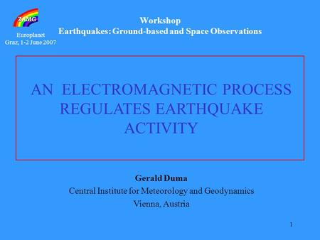 Europlanet Graz, 1-2 June 2007 1 Gerald Duma Central Institute for Meteorology and Geodynamics Vienna, Austria AN ELECTROMAGNETIC PROCESS REGULATES EARTHQUAKE.