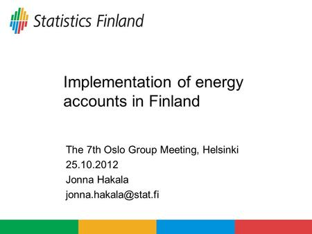 Implementation of energy accounts in Finland The 7th Oslo Group Meeting, Helsinki 25.10.2012 Jonna Hakala