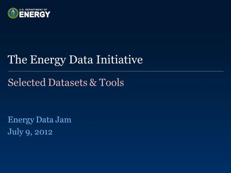 Selected Datasets & Tools Energy Data Jam July 9, 2012 The Energy Data Initiative.
