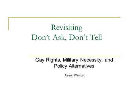 Revisiting Don't Ask, Don't Tell Gay Rights, Military Necessity, and Policy Alternatives Alyson Westby.
