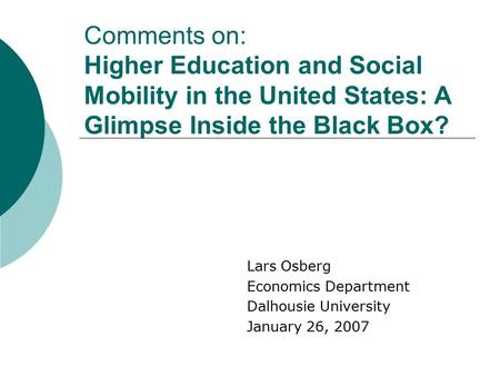 Comments on: Higher Education and Social Mobility in the United States: A Glimpse Inside the Black Box? Lars Osberg Economics Department Dalhousie University.