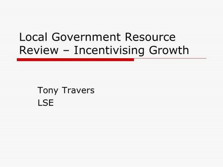 Local Government Resource Review – Incentivising Growth Tony Travers LSE.