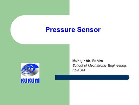 Pressure Sensor Muhajir Ab. Rahim School of Mechatronic Engineering, KUKUM.
