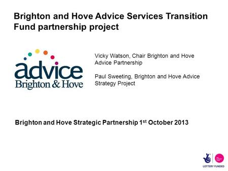 Brighton and Hove Advice Services Transition Fund partnership project Brighton and Hove Strategic Partnership 1 st October 2013 Vicky Watson, Chair Brighton.