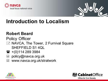 Introduction to Localism Robert Beard Policy Officer  NAVCA, The Tower, 2 Furnival Square SHEFFIELD S1 4QL  +(0)114 289 3984  
