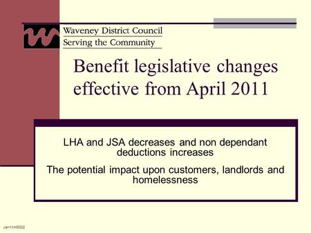 Jan11/HS002 Benefit legislative changes effective from April 2011 LHA and JSA decreases and non dependant deductions increases The potential impact upon.