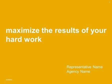Maximize the results of your hard work 10/19/2015 1 Representative Name Agency Name.