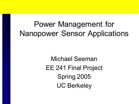 Power Management for Nanopower Sensor Applications Michael Seeman EE 241 Final Project Spring 2005 UC Berkeley.