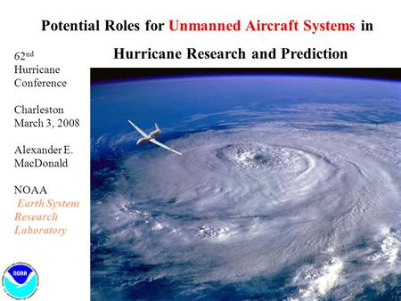 Potential Roles for Unmanned Aircraft Systems in Hurricane Research and Prediction 62 nd Hurricane Conference Charleston March 3, 2008 Alexander E. MacDonald.