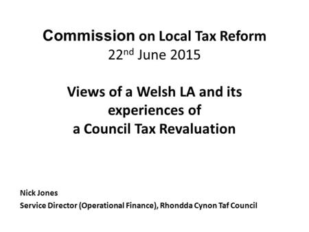 Commission on Local Tax Reform 22 nd June 2015 Views of a Welsh LA and its experiences of a Council Tax Revaluation Nick Jones Service Director (Operational.