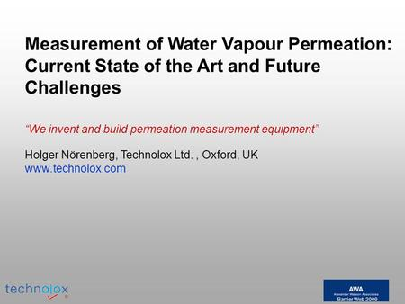 Barrier Web 2009 Holger Nörenberg, Technolox Ltd., Oxford, UK www.technolox.com Measurement of Water Vapour Permeation: Current State of the Art and Future.