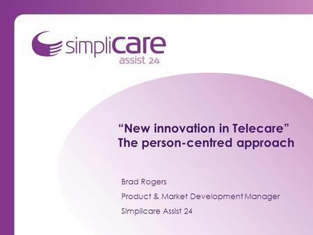 """New innovation in Telecare"" The person-centred approach Brad Rogers Product & Market Development Manager Simplicare Assist 24."