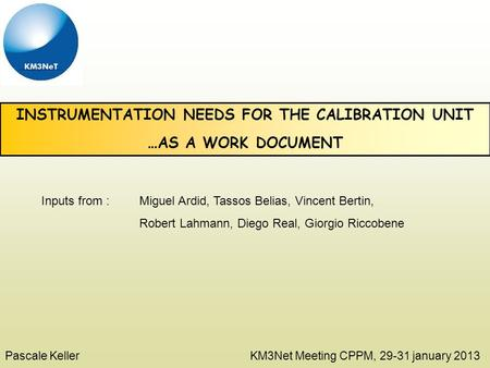 INSTRUMENTATION NEEDS FOR THE CALIBRATION UNIT …AS A WORK DOCUMENT Pascale Keller KM3Net Meeting CPPM, 29-31 january 2013 Inputs from : Miguel Ardid, Tassos.