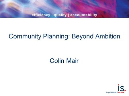 Community Planning: Beyond Ambition Colin Mair. Scope The ambition Some new research findings: '1000 communities' Implications for prevention and improving.