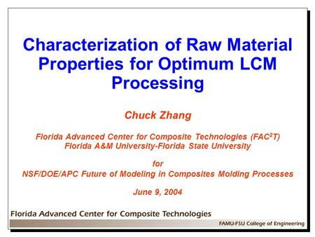 Characterization of Raw Material Properties for Optimum LCM Processing Chuck Zhang Florida Advanced Center for Composite Technologies (FAC 2 T) Florida.