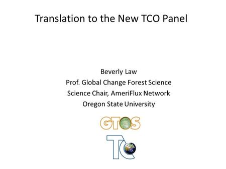 Translation to the New TCO Panel Beverly Law Prof. Global Change Forest Science Science Chair, AmeriFlux Network Oregon State University.