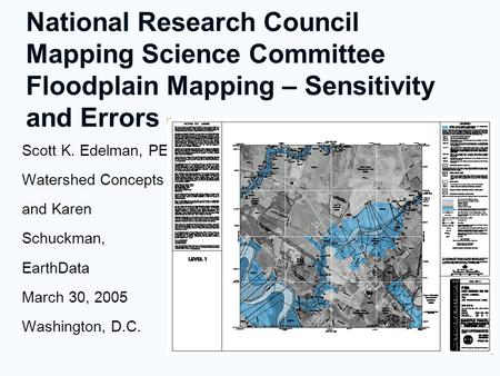 National Research Council Mapping Science Committee Floodplain Mapping – Sensitivity and Errors Scott K. Edelman, PE Watershed Concepts and Karen Schuckman,