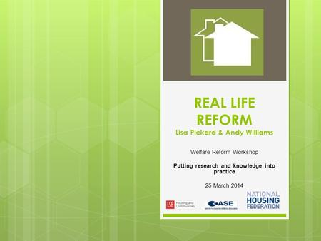 REAL LIFE REFORM Lisa Pickard & Andy Williams Welfare Reform Workshop Putting research and knowledge into practice 25 March 2014.