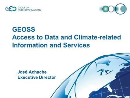© GEO Secretariat GEOSS Access to Data and Climate-related Information and Services Jos é Achache Executive Director.