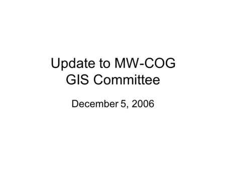 Update to MW-COG GIS Committee December 5, 2006. Updates Data acquisition status –Physical Transfer: Montgomery County Prince Georges County Prince William.