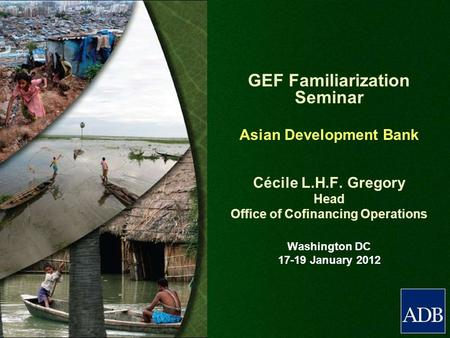 GEF Familiarization Seminar Asian Development Bank Cécile L.H.F. Gregory Head Office of Cofinancing Operations Washington DC 17-19 January 2012.