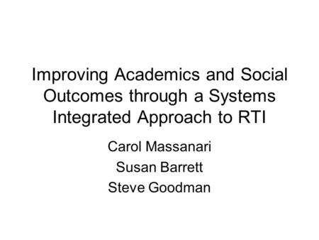 Improving Academics and Social Outcomes through a Systems Integrated Approach to RTI Carol Massanari Susan Barrett Steve Goodman.
