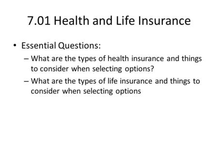 7.01 Health and Life Insurance Essential Questions: – What are the types of health insurance and things to consider when selecting options? – What are.
