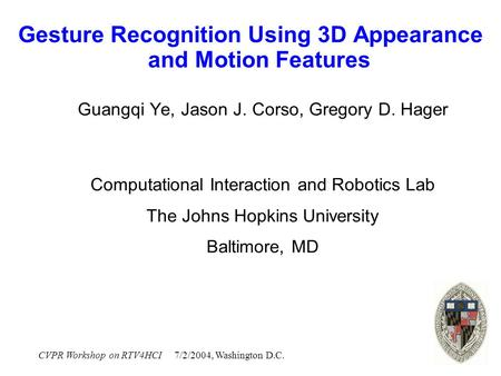 CVPR Workshop on RTV4HCI 7/2/2004, Washington D.C. Gesture Recognition Using 3D Appearance and Motion Features Guangqi Ye, Jason J. Corso, Gregory D. Hager.