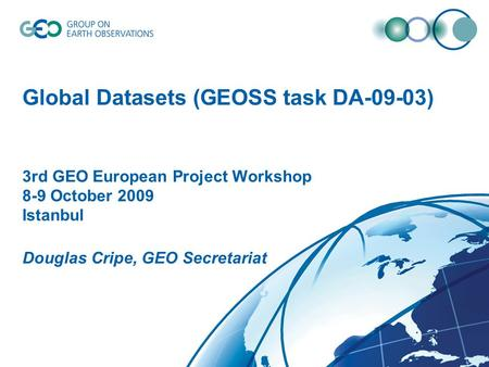 © GEO Secretariat Global Datasets (GEOSS task DA-09-03) 3rd GEO European Project Workshop 8-9 October 2009 Istanbul Douglas Cripe, GEO Secretariat.
