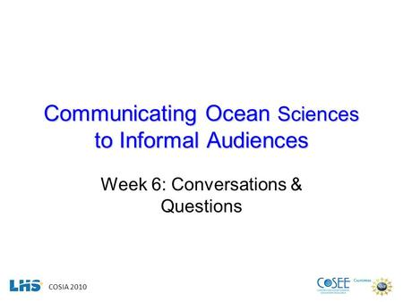 COSIA 2010 Communicating Ocean Sciences to Informal Audiences Week 6: Conversations & Questions.