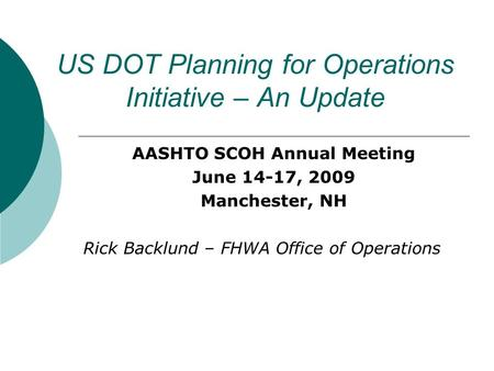 US DOT Planning for Operations Initiative – An Update AASHTO SCOH Annual Meeting June 14-17, 2009 Manchester, NH Rick Backlund – FHWA Office of Operations.