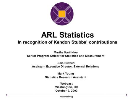 Www.arl.org ARL Statistics In recognition of Kendon Stubbs' contributions Webcast Washington, DC October 9, 2003 Martha Kyrillidou Senior Program Officer.