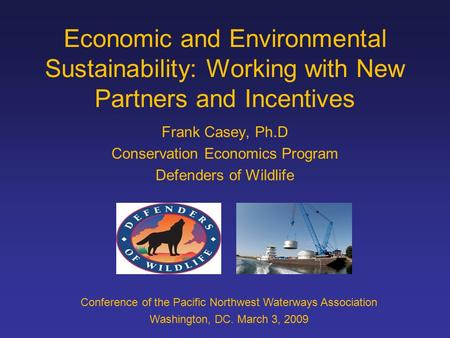 Economic and Environmental Sustainability: Working with New Partners and Incentives Frank Casey, Ph.D Conservation Economics Program Defenders of Wildlife.