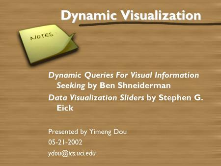 Dynamic Visualization Dynamic Queries For Visual Information Seeking by Ben Shneiderman Data Visualization Sliders by Stephen G. Eick Presented by Yimeng.