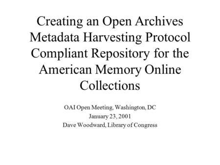 Creating an Open Archives Metadata Harvesting Protocol Compliant Repository for the American Memory Online Collections OAI Open Meeting, Washington, DC.