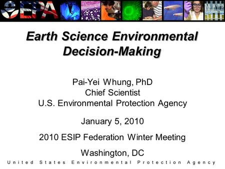 Earth Science Environmental Decision-Making Pai-Yei Whung, PhD Chief Scientist U.S. Environmental Protection Agency January 5, 2010 2010 ESIP Federation.