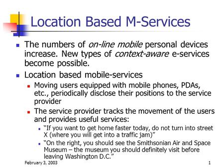 February 3, 20031 Location Based M-Services The numbers of on-line mobile personal devices increase. New types of context-aware e-services become possible.