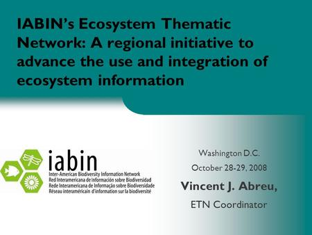 IABIN's Ecosystem Thematic Network: A regional initiative to advance the use and integration of ecosystem information Washington D.C. October 28-29, 2008.