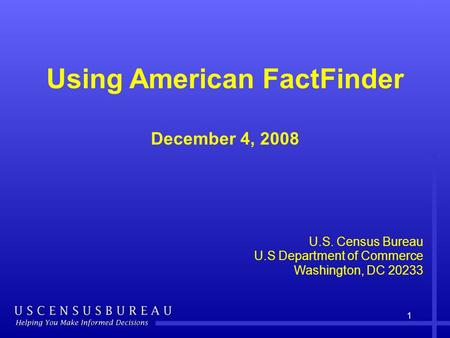 1 Using American FactFinder December 4, 2008 U.S. Census Bureau U.S Department of Commerce Washington, DC 20233.
