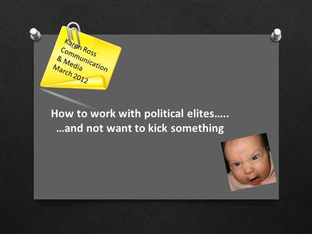 How to work with political elites….. …and not want to kick something Karen Ross Communication & Media March 2012.