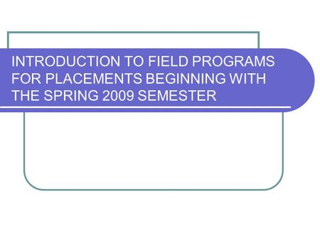 INTRODUCTION TO FIELD PROGRAMS FOR PLACEMENTS BEGINNING WITH THE SPRING 2009 SEMESTER.