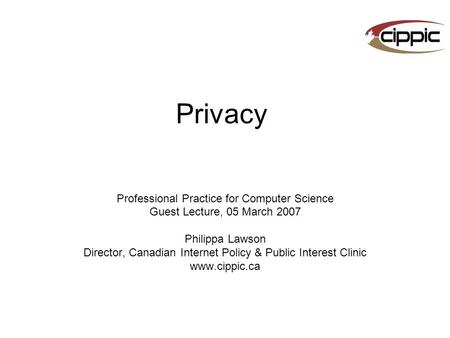 Privacy Professional Practice for Computer Science Guest Lecture, 05 March 2007 Philippa Lawson Director, Canadian Internet Policy & Public Interest Clinic.