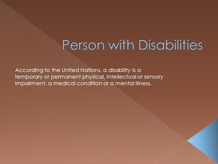 According to the United Nations, a disability is a temporary or permanent physical, intellectual or sensory impairment, a medical condition or a mental.