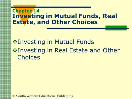 © South-Western Educational Publishing Chapter 14 Investing in Mutual Funds, Real Estate, and Other Choices  Investing in Mutual Funds  Investing in.