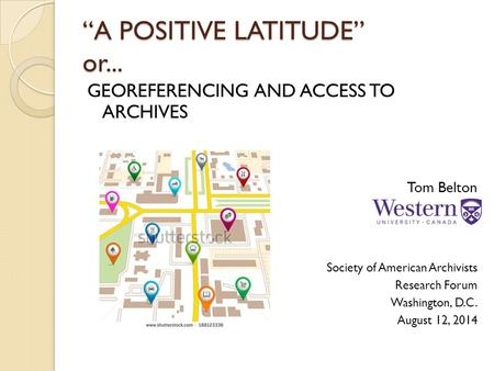 """A POSITIVE LATITUDE"" or... GEOREFERENCING AND ACCESS TO ARCHIVES Tom Belton Society of American Archivists Research Forum Washington, D.C. August 12,"