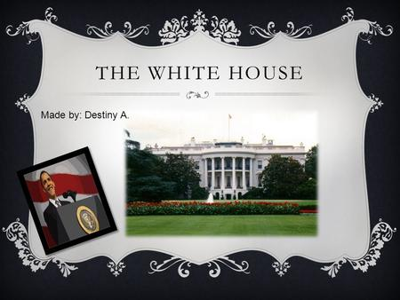 THE WHITE HOUSE Made by: Destiny A.. THE COOL HOUSE (WASHINGTON D.C.)