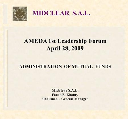 AMEDA 1st Leadership Forum April 28, 2009 ADMINISTRATION OF MUTUAL FUNDS Midclear S.A.L. Fouad El Khoury Chairman – General Manager MIDCLEAR S.A.L.