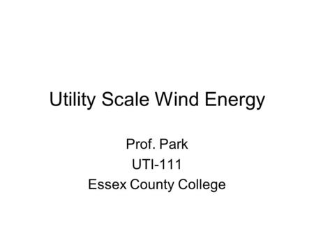 Utility Scale Wind Energy Prof. Park UTI-111 Essex County College.