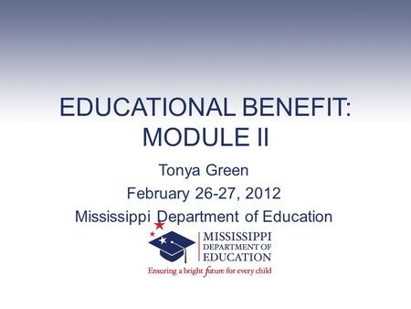 EDUCATIONAL BENEFIT: MODULE II Tonya Green February 26-27, 2012 Mississippi Department of Education.